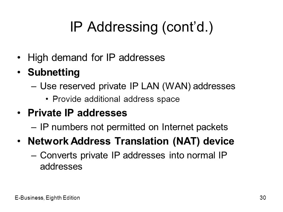E-Business, Eighth Edition30 IP Addressing (contd.) High demand for IP addresses Subnetting –Use reserved private IP LAN (WAN) addresses Provide addit