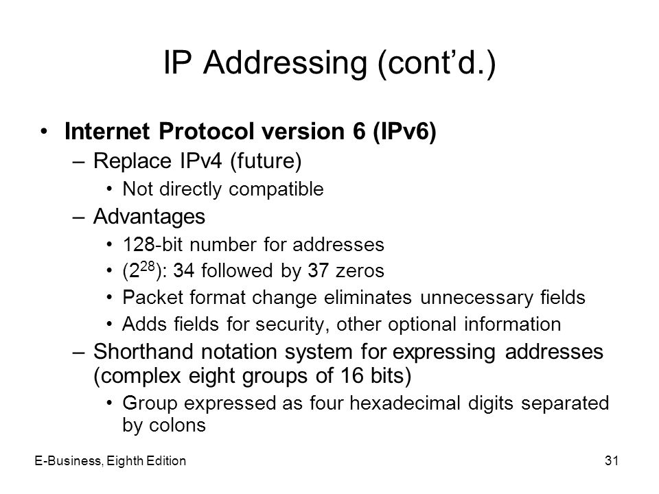 E-Business, Eighth Edition31 IP Addressing (contd.) Internet Protocol version 6 (IPv6) –Replace IPv4 (future) Not directly compatible –Advantages 128-