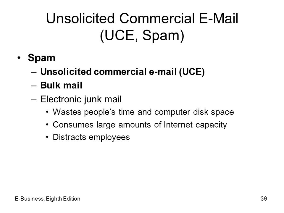 E-Business, Eighth Edition39 Unsolicited Commercial E-Mail (UCE, Spam) Spam –Unsolicited commercial e-mail (UCE) –Bulk mail –Electronic junk mail Wast