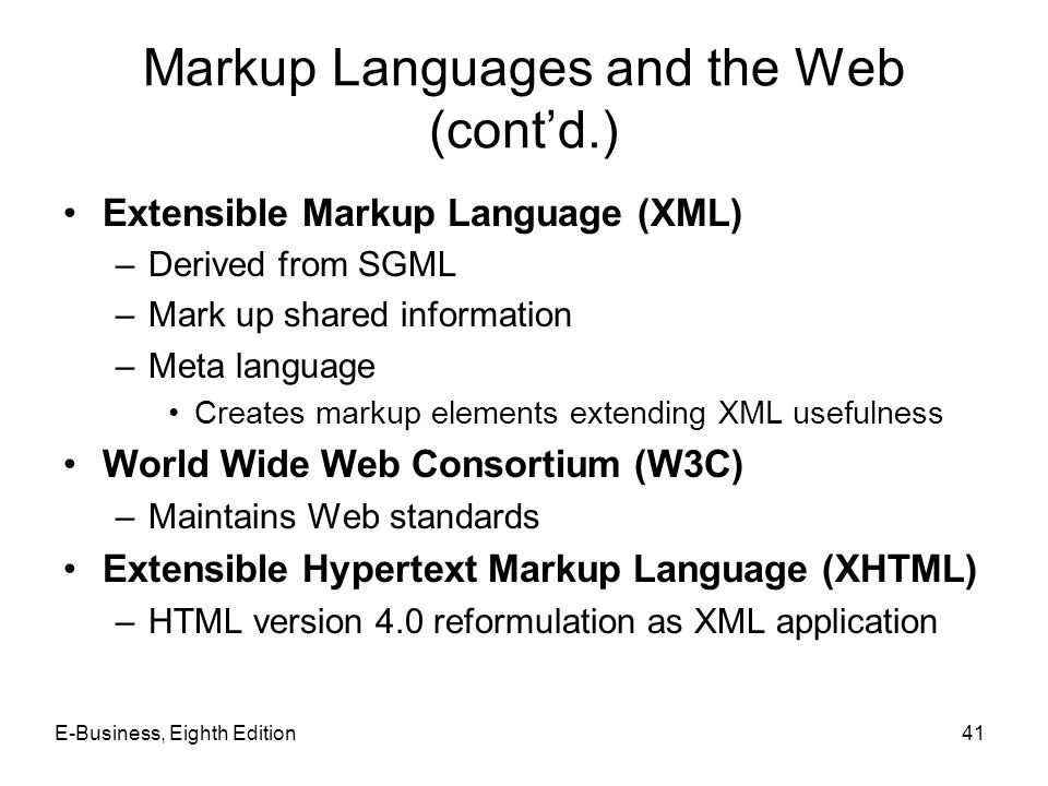 E-Business, Eighth Edition41 Markup Languages and the Web (contd.) Extensible Markup Language (XML) –Derived from SGML –Mark up shared information –Me