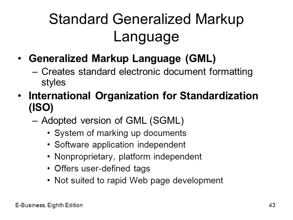 E-Business, Eighth Edition43 Standard Generalized Markup Language Generalized Markup Language (GML) –Creates standard electronic document formatting s