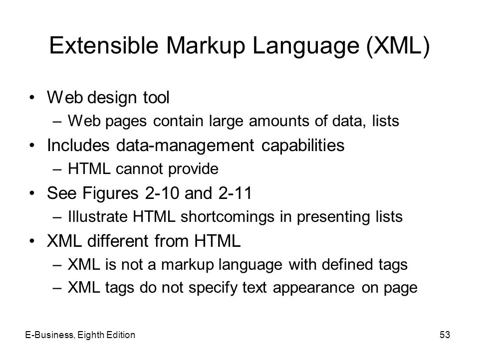 E-Business, Eighth Edition53 Extensible Markup Language (XML) Web design tool –Web pages contain large amounts of data, lists Includes data-management