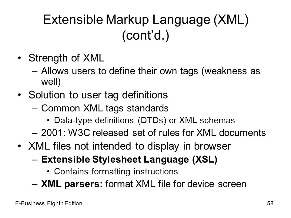 E-Business, Eighth Edition58 Extensible Markup Language (XML) (contd.) Strength of XML –Allows users to define their own tags (weakness as well) Solut