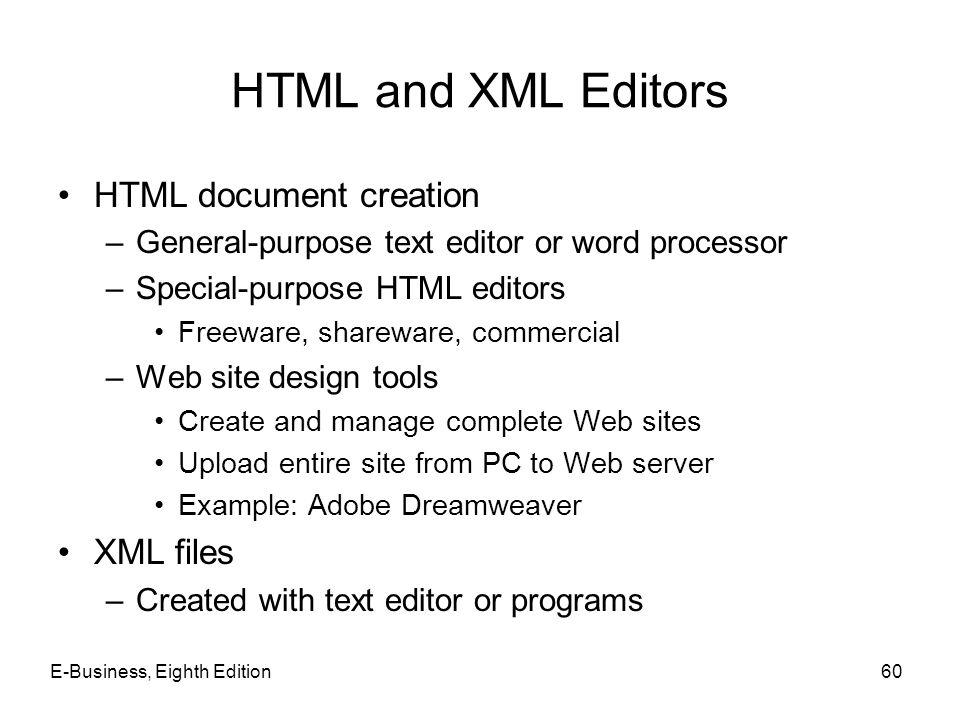 E-Business, Eighth Edition60 HTML and XML Editors HTML document creation –General-purpose text editor or word processor –Special-purpose HTML editors