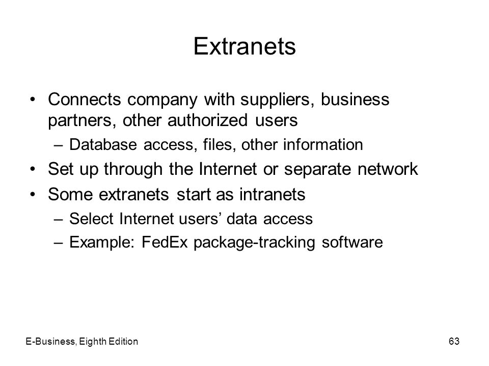 E-Business, Eighth Edition63 Extranets Connects company with suppliers, business partners, other authorized users –Database access, files, other infor