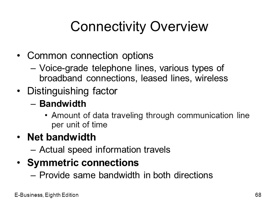 E-Business, Eighth Edition68 Connectivity Overview Common connection options –Voice-grade telephone lines, various types of broadband connections, lea