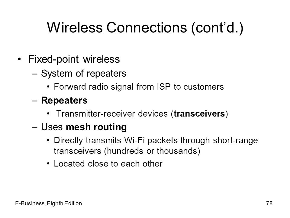 E-Business, Eighth Edition78 Wireless Connections (contd.) Fixed-point wireless –System of repeaters Forward radio signal from ISP to customers –Repea