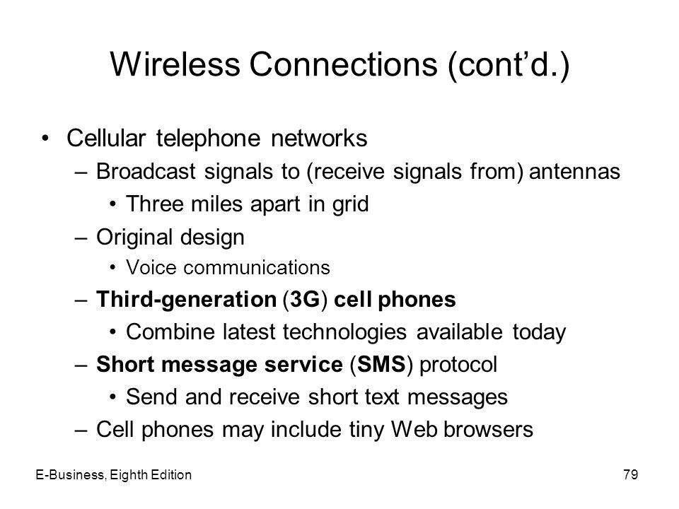E-Business, Eighth Edition79 Wireless Connections (contd.) Cellular telephone networks –Broadcast signals to (receive signals from) antennas Three mil
