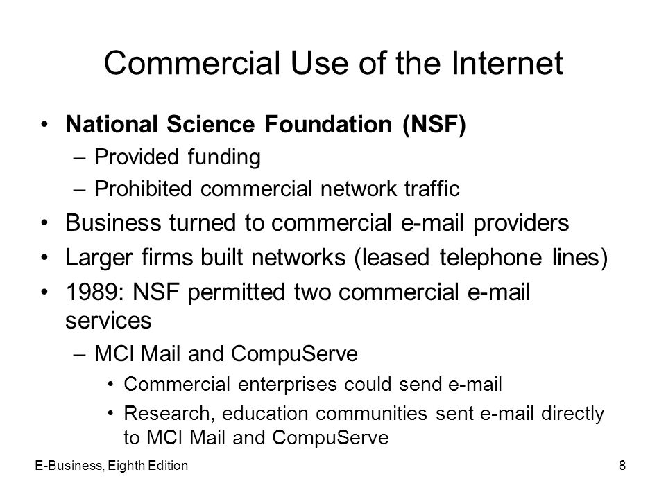 E-Business, Eighth Edition9 Growth of the Internet 1991 –Further easing of commercial Internet activity restrictions 1995: privatization of the Internet –Operations turned over to privately owned companies Internet based on four network access points (NAPs) Network access providers –Sell Internet access rights directly to larger customers –Use Internet service providers (ISPs) Sell to smaller firms and individuals
