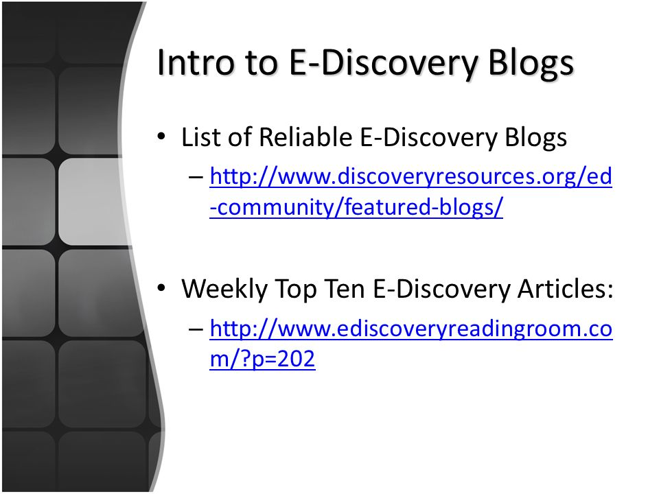 Intro to E-Discovery Blogs List of Reliable E-Discovery Blogs – http://www.discoveryresources.org/ed -community/featured-blogs/ http://www.discoveryresources.org/ed -community/featured-blogs/ Weekly Top Ten E-Discovery Articles: – http://www.ediscoveryreadingroom.co m/ p=202 http://www.ediscoveryreadingroom.co m/ p=202
