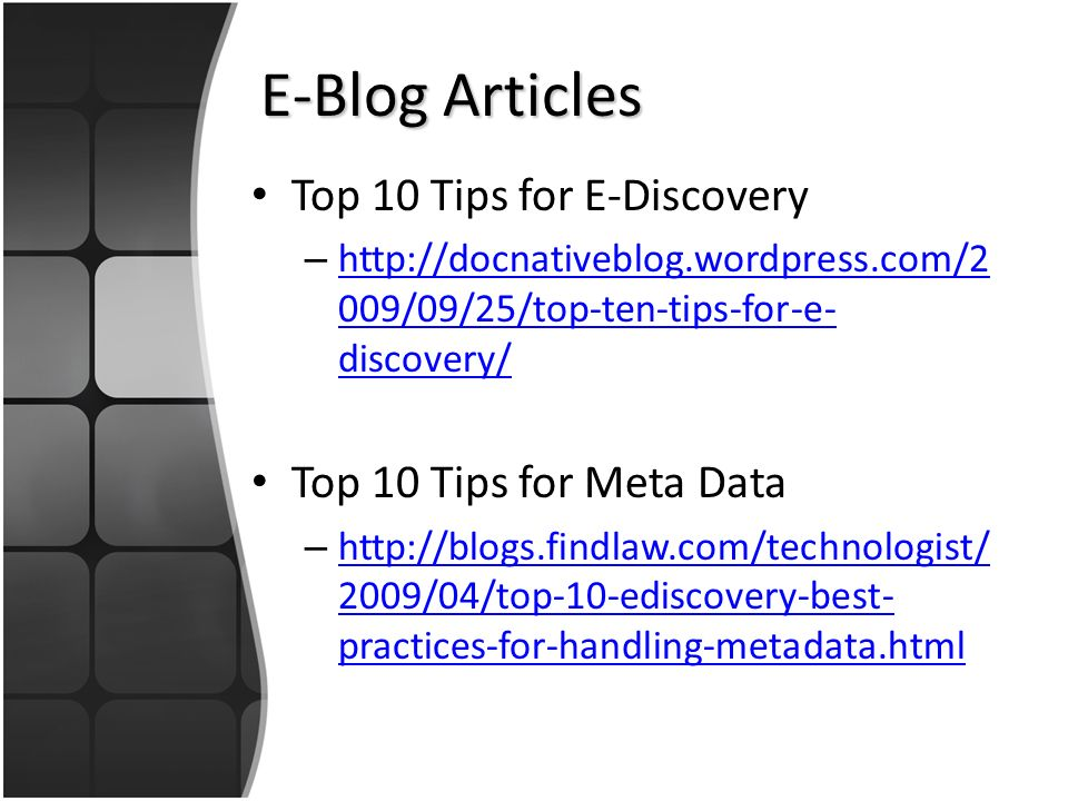 E-Blog Articles Top 10 Tips for E-Discovery – http://docnativeblog.wordpress.com/2 009/09/25/top-ten-tips-for-e- discovery/ http://docnativeblog.wordpress.com/2 009/09/25/top-ten-tips-for-e- discovery/ Top 10 Tips for Meta Data – http://blogs.findlaw.com/technologist/ 2009/04/top-10-ediscovery-best- practices-for-handling-metadata.html http://blogs.findlaw.com/technologist/ 2009/04/top-10-ediscovery-best- practices-for-handling-metadata.html