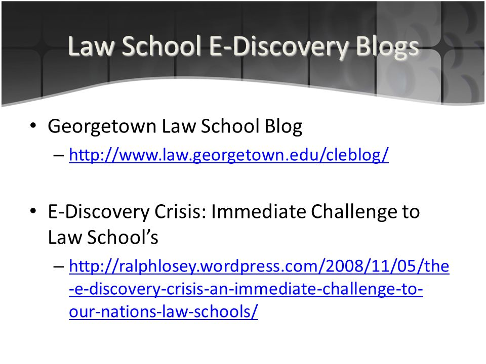 Law School E-Discovery Blogs Georgetown Law School Blog – http://www.law.georgetown.edu/cleblog/ http://www.law.georgetown.edu/cleblog/ E-Discovery Crisis: Immediate Challenge to Law Schools – http://ralphlosey.wordpress.com/2008/11/05/the -e-discovery-crisis-an-immediate-challenge-to- our-nations-law-schools/ http://ralphlosey.wordpress.com/2008/11/05/the -e-discovery-crisis-an-immediate-challenge-to- our-nations-law-schools/