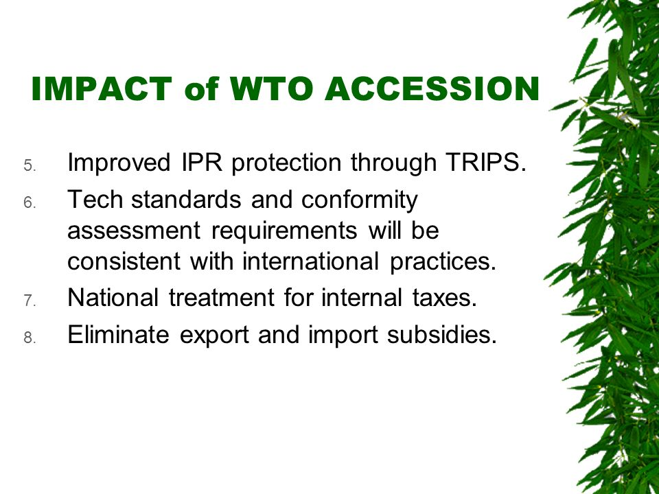IMPACT of WTO ACCESSION 5. Improved IPR protection through TRIPS. 6. Tech standards and conformity assessment requirements will be consistent with int