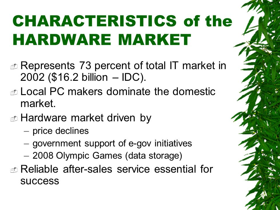 CHARACTERISTICS of the HARDWARE MARKET Represents 73 percent of total IT market in 2002 ($16.2 billion – IDC). Local PC makers dominate the domestic m