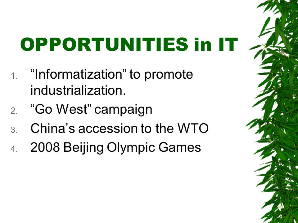 OPPORTUNITIES in IT 1. Informatization to promote industrialization. 2. Go West campaign 3. Chinas accession to the WTO 4. 2008 Beijing Olympic Games