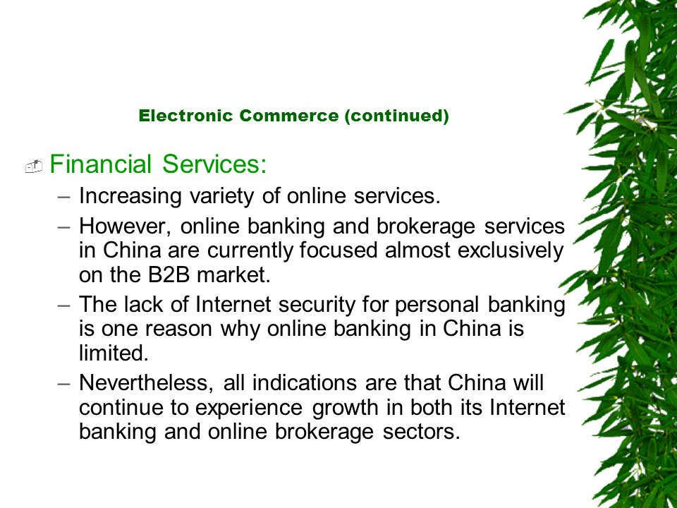 Electronic Commerce (continued) Financial Services: –Increasing variety of online services. –However, online banking and brokerage services in China a