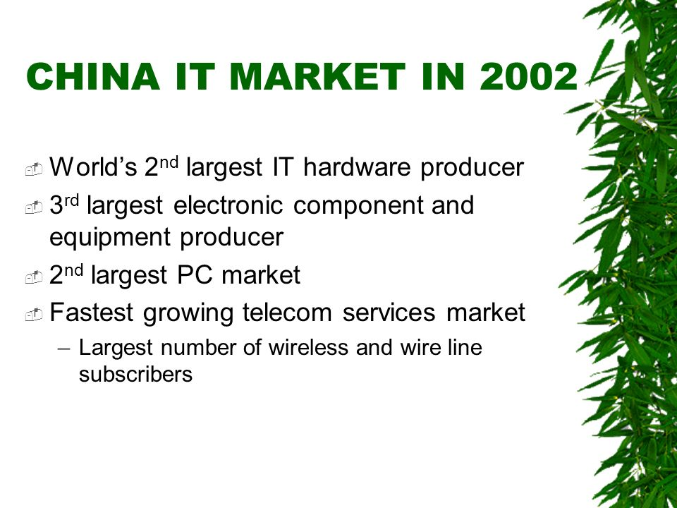 CHINAS IT INDUSTRY IN 2003 $76 billion 33 million additional fixed phone lines 52 million additional mobile phone subscribers $198 billion in sales of electronic information products $25 billion investment in fixed assets in the telecom sector Source: Ministry of Information Industry