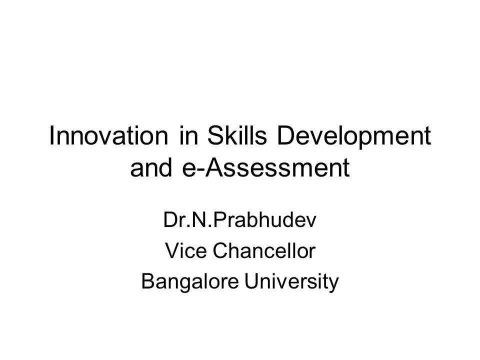 Innovation in Skills Development and e-Assessment Dr.N.Prabhudev Vice Chancellor Bangalore University