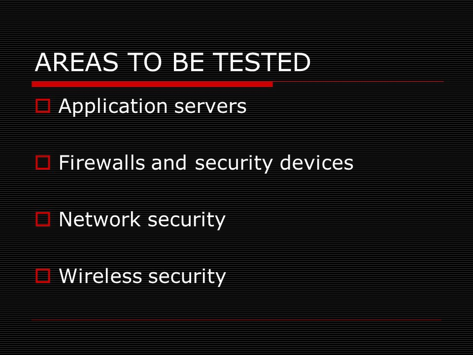 AREAS TO BE TESTED Application servers Firewalls and security devices Network security Wireless security