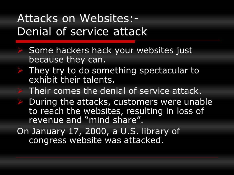 Attacks on Websites:- Denial of service attack Some hackers hack your websites just because they can. They try to do something spectacular to exhibit