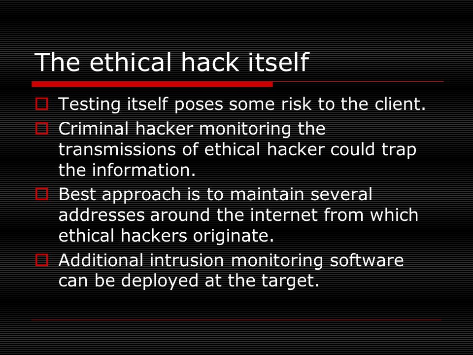 The ethical hack itself Testing itself poses some risk to the client. Criminal hacker monitoring the transmissions of ethical hacker could trap the in