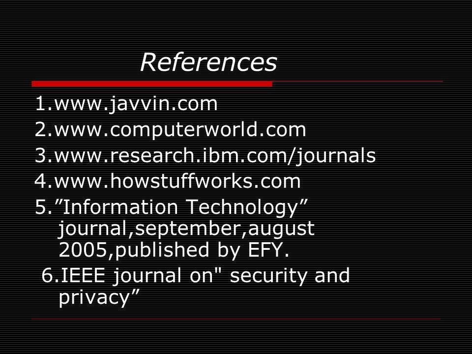 References 1.www.javvin.com 2.www.computerworld.com 3.www.research.ibm.com/journals 4.www.howstuffworks.com 5.Information Technology journal,september