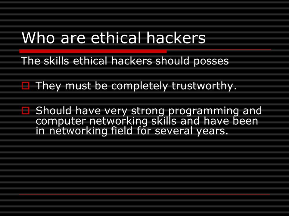 Who are ethical hackers The skills ethical hackers should posses They must be completely trustworthy. Should have very strong programming and computer