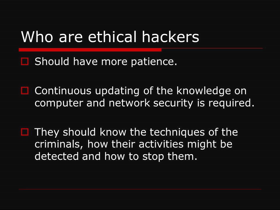 Should have more patience. Continuous updating of the knowledge on computer and network security is required. They should know the techniques of the c