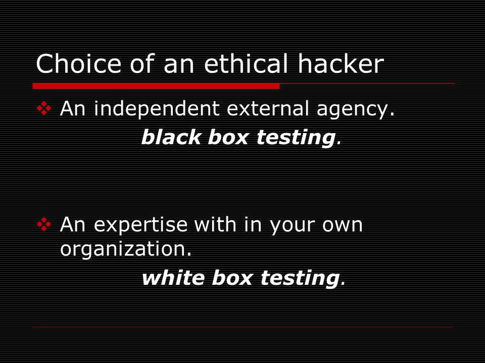 Choice of an ethical hacker An independent external agency. black box testing. An expertise with in your own organization. white box testing.