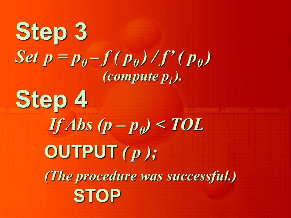 Step 3 Setp = p 0 – f ( p 0 ) / f ( p 0 ) (compute p i ). Step 4 If Abs (p – p 0 ) < TOL OUTPUT ( p ); If Abs (p – p 0 ) < TOL OUTPUT ( p ); (The proc