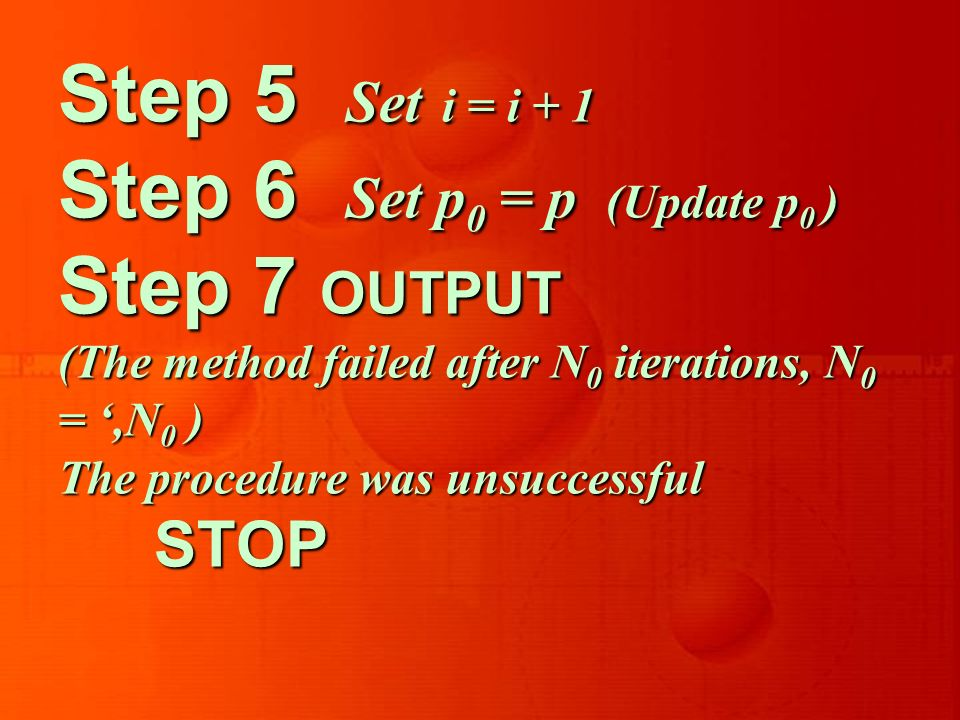 Step 5 Set i = i + 1 Step 6 Set p 0 = p (Update p 0 ) Step 7 OUTPUT (The method failed after N 0 iterations, N 0 =,N 0 ) The procedure was unsuccessful STOP