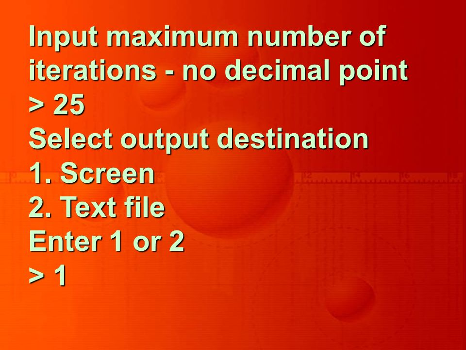 Input maximum number of iterations - no decimal point > 25 Select output destination 1.