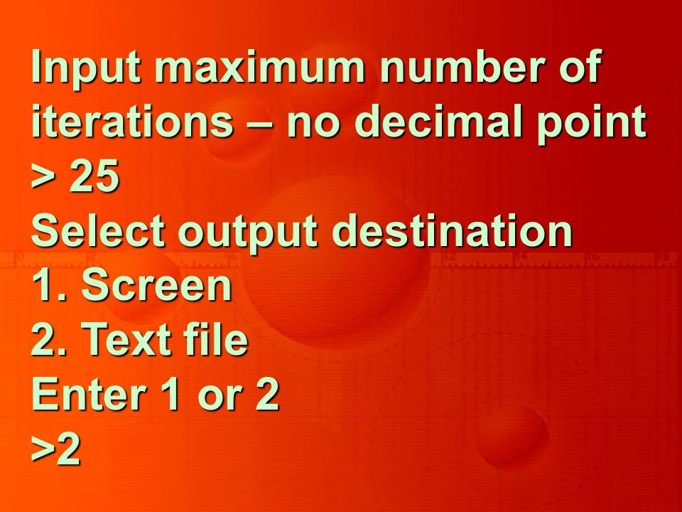 Input maximum number of iterations – no decimal point > 25 Select output destination 1.
