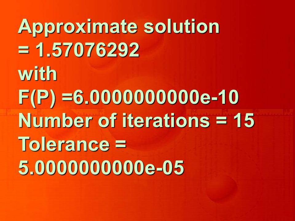 Approximate solution = 1.57076292 with F(P) =6.0000000000e-10 Number of iterations = 15 Tolerance = 5.0000000000e-05