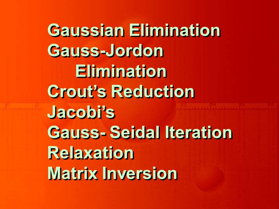 Gaussian Elimination Gauss-Jordon Elimination Crouts Reduction Jacobis Gauss- Seidal Iteration Relaxation Matrix Inversion