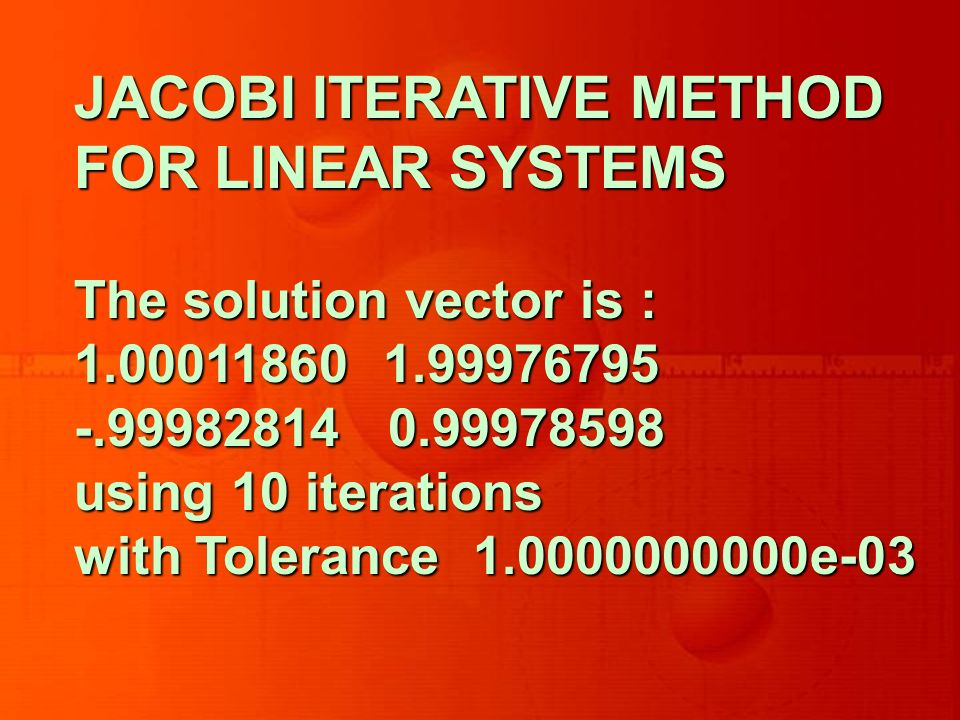 JACOBI ITERATIVE METHOD FOR LINEAR SYSTEMS The solution vector is : 1.00011860 1.99976795 -.99982814 0.99978598 using 10 iterations with Tolerance 1.0000000000e-03