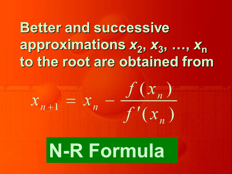 Better and successive approximations x 2, x 3, …, x n to the root are obtained from N-R Formula