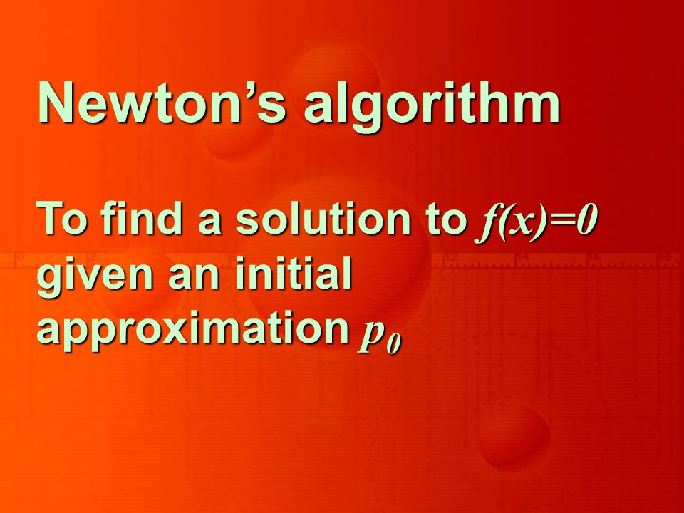 Newtons algorithm To find a solution to f(x)=0 given an initial approximation p 0