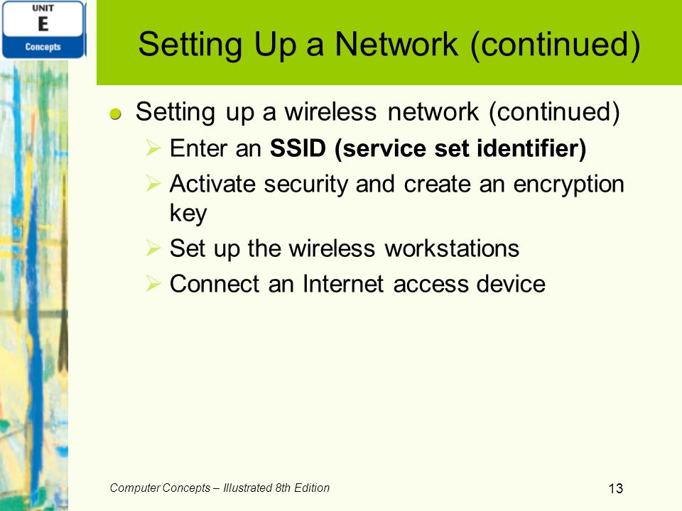 Computer Concepts – Illustrated 8th Edition 13 Setting Up a Network (continued) Setting up a wireless network (continued) Enter an SSID (service set i