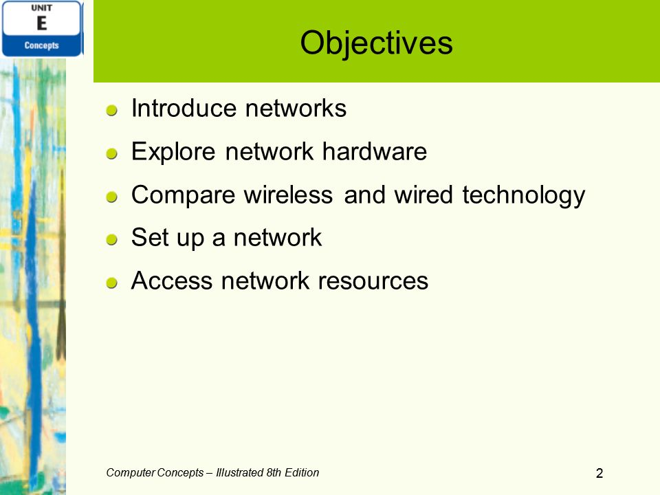 Computer Concepts – Illustrated 8th Edition 2 Objectives Introduce networks Explore network hardware Compare wireless and wired technology Set up a ne