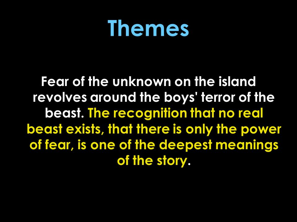 Themes Fear of the unknown on the island revolves around the boys' terror of the beast. The recognition that no real beast exists, that there is only