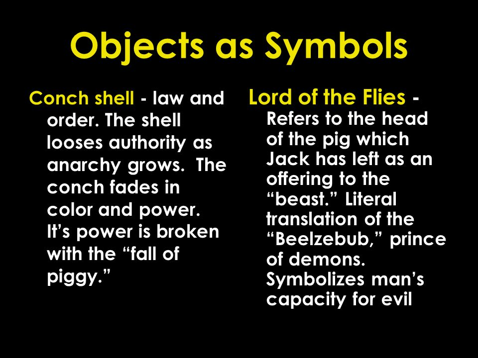 Objects as Symbols Conch shell - law and order. The shell looses authority as anarchy grows. The conch fades in color and power. Its power is broken w