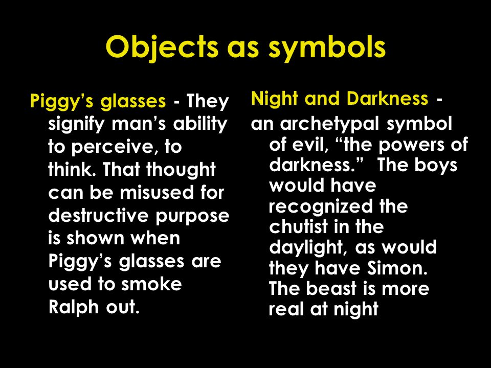 Objects as symbols Piggys glasses - They signify mans ability to perceive, to think. That thought can be misused for destructive purpose is shown when