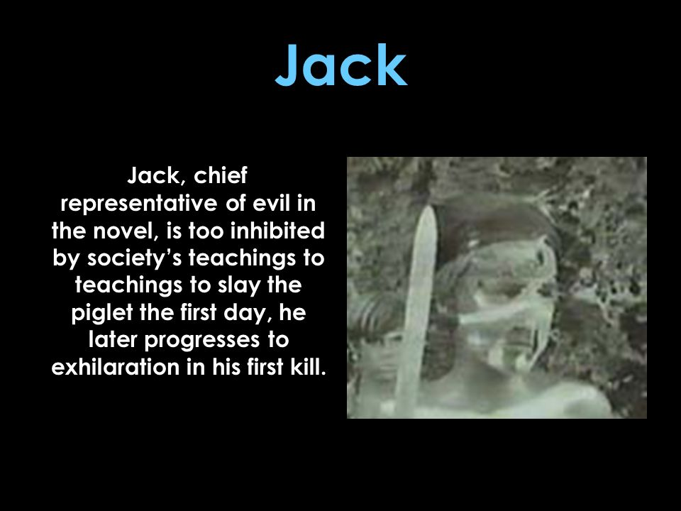 Jack Jack, chief representative of evil in the novel, is too inhibited by societys teachings to teachings to slay the piglet the first day, he later p