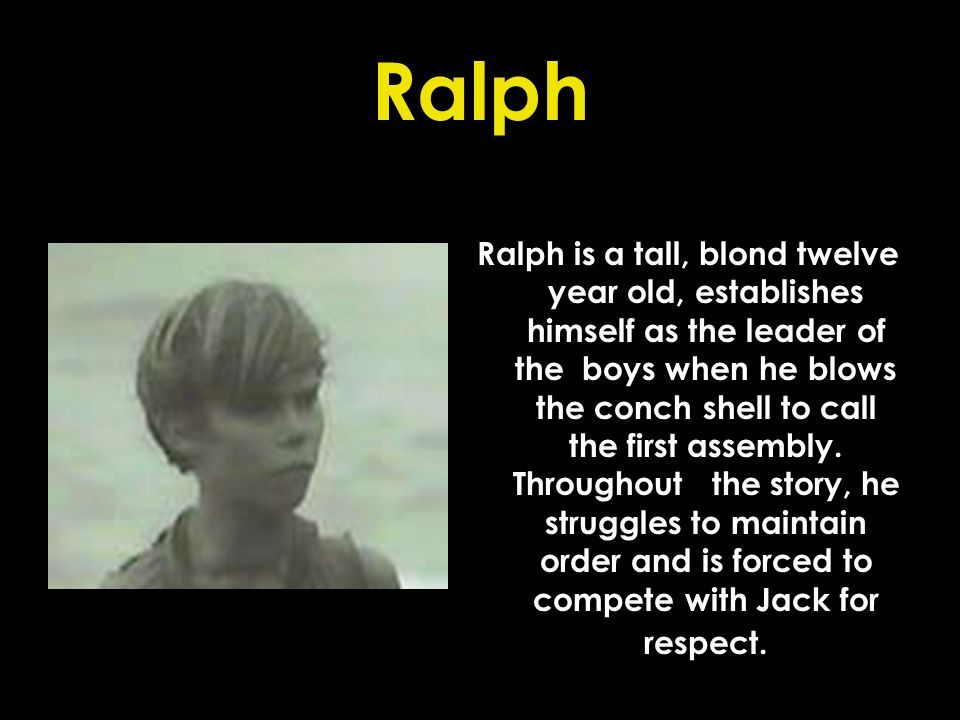 Ralph Ralph is a tall, blond twelve year old, establishes himself as the leader of the boys when he blows the conch shell to call the first assembly.