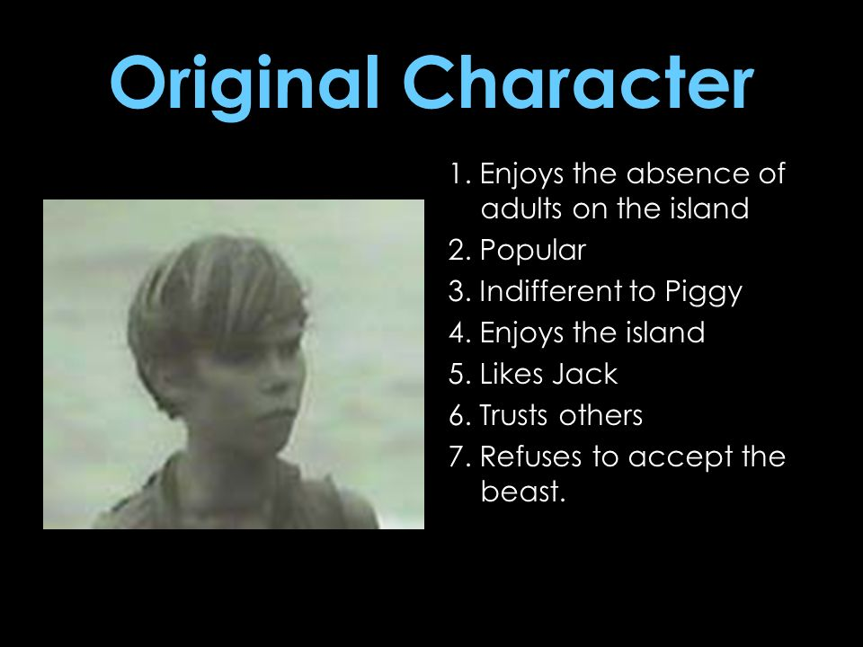 Original Character 1. Enjoys the absence of adults on the island 2. Popular 3. Indifferent to Piggy 4. Enjoys the island 5. Likes Jack 6. Trusts other