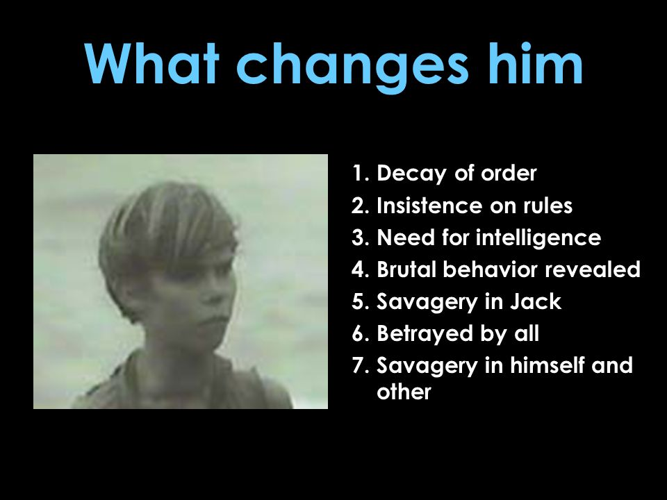 What changes him 1. Decay of order 2. Insistence on rules 3. Need for intelligence 4. Brutal behavior revealed 5. Savagery in Jack 6. Betrayed by all