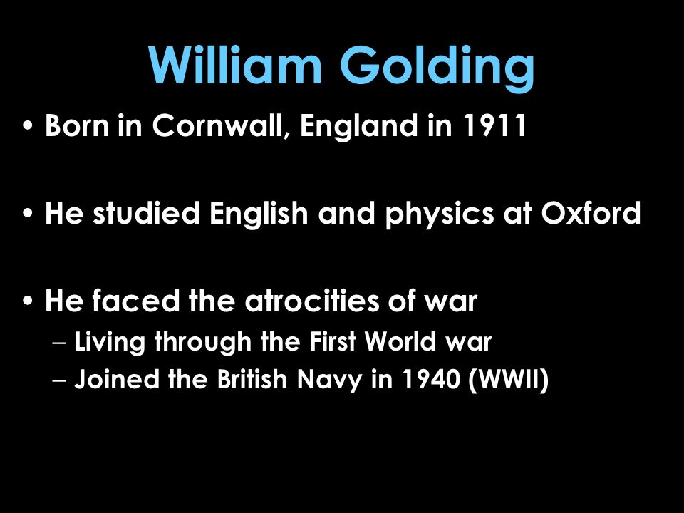 William Golding Born in Cornwall, England in 1911 He studied English and physics at Oxford He faced the atrocities of war – Living through the First W