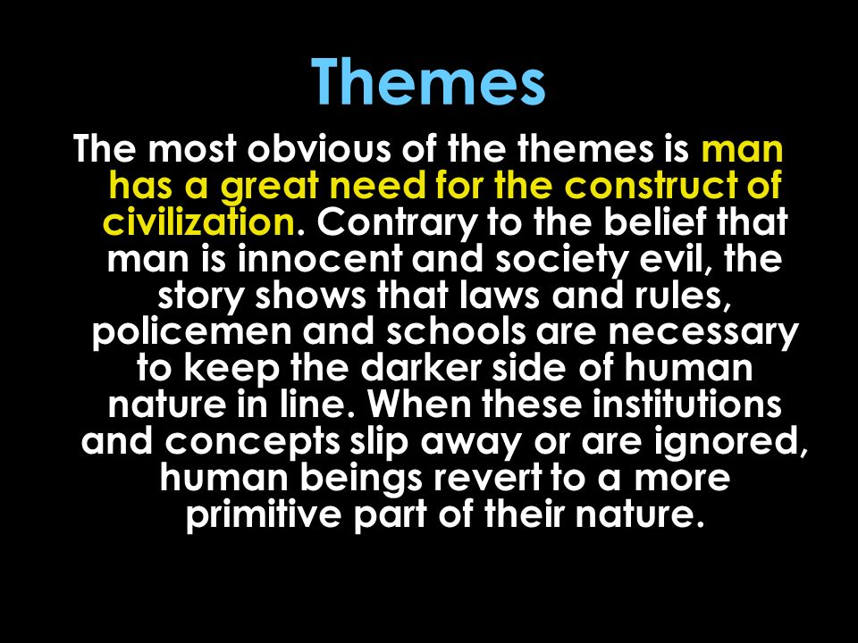 Themes The most obvious of the themes is man has a great need for the construct of civilization. Contrary to the belief that man is innocent and socie