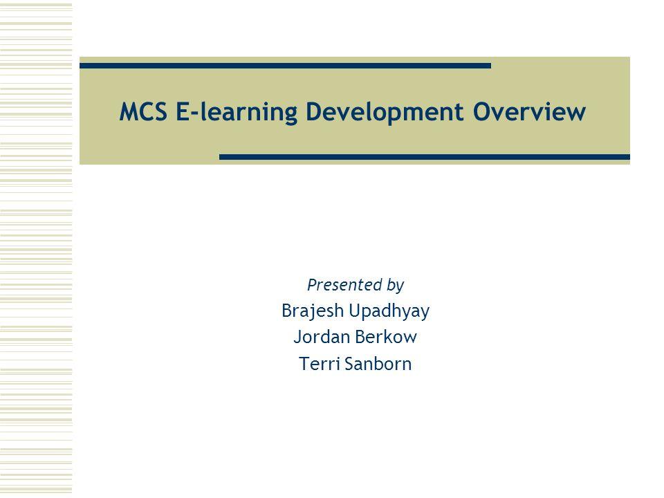 MCS E-learning Development Overview Presented by Brajesh Upadhyay Jordan Berkow Terri Sanborn